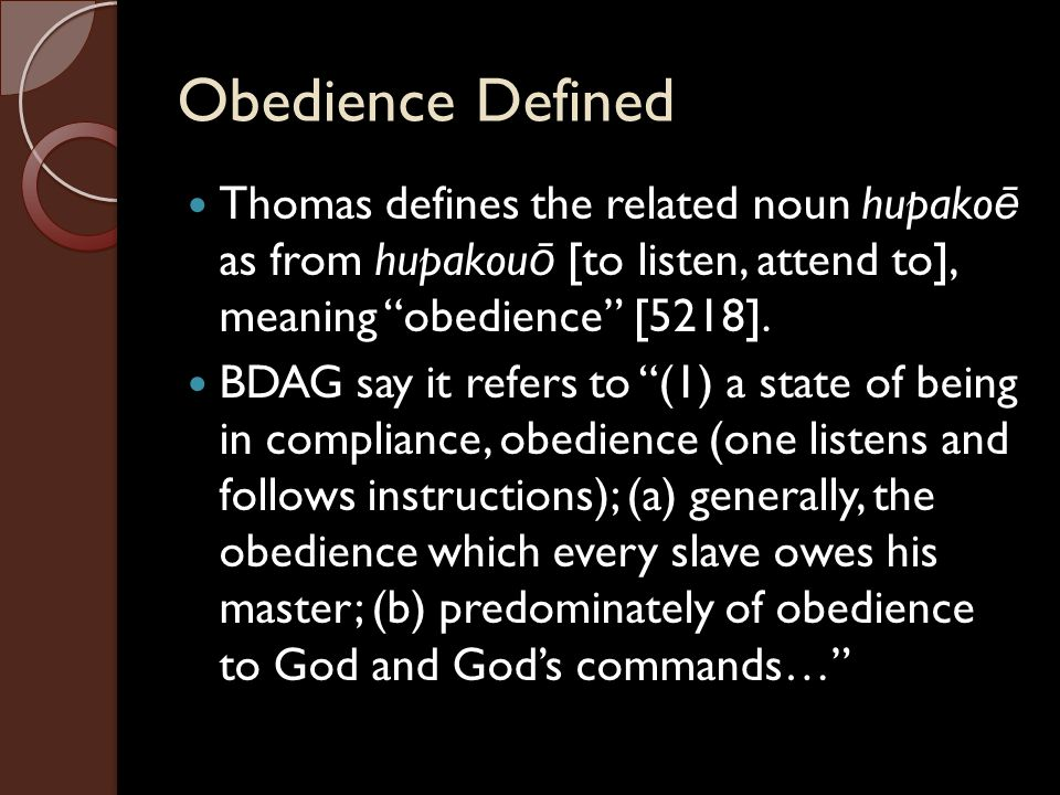 Obedience Defined Thomas defines the related noun hupakoē as from hupakouō [to listen, attend to], meaning obedience [5218].